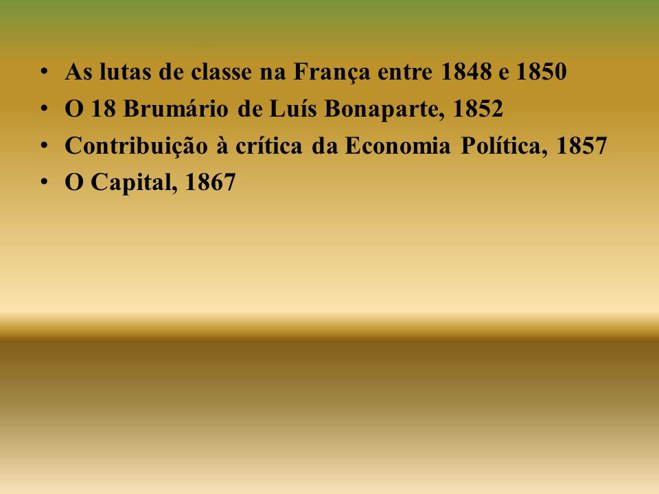 • As lutas de classe na França entre 1848 e 1850 • O 18 Brumário de Luís Bonaparte, 1852 • Contribuição à crítica da Economia Política, 1857 • O Capit