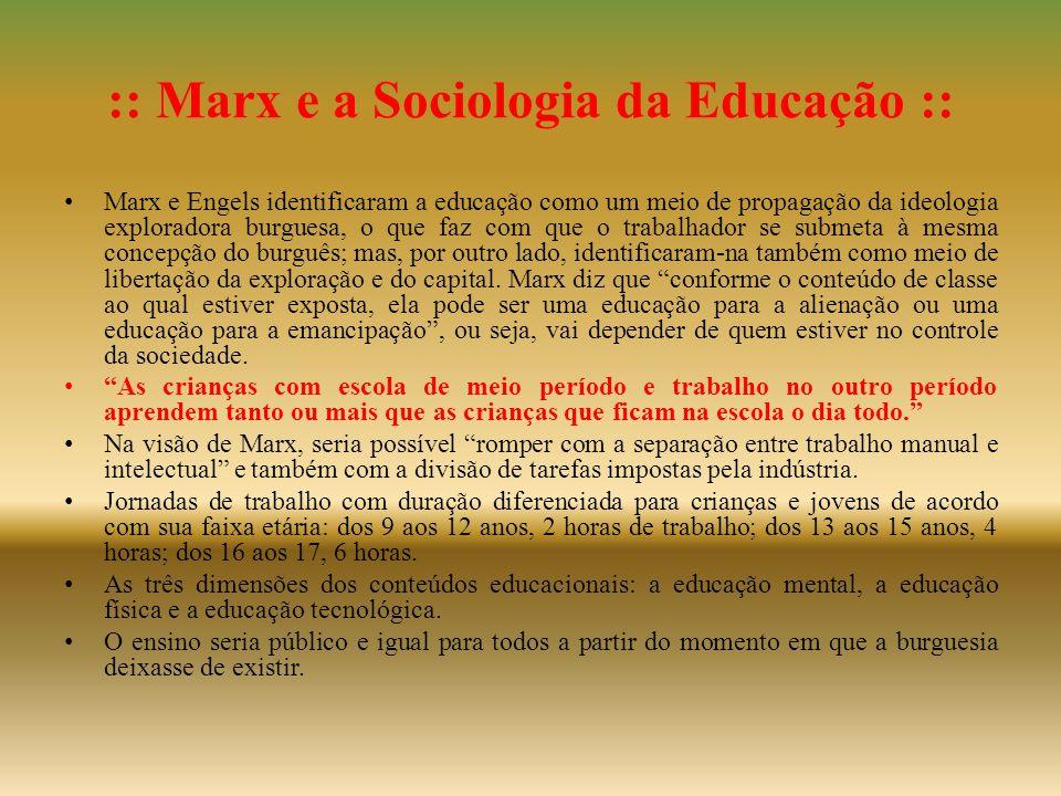 :: Marx e a Sociologia da Educação :: • Marx e Engels identificaram a educação como um meio de propagação da ideologia exploradora burguesa, o que faz