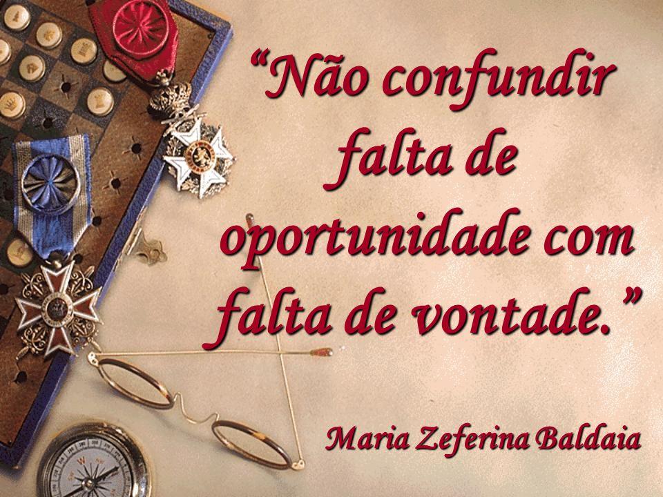 """""""Não confundir falta de oportunidade com falta de vontade."""" Maria Zeferina Zeferina Baldaia"""
