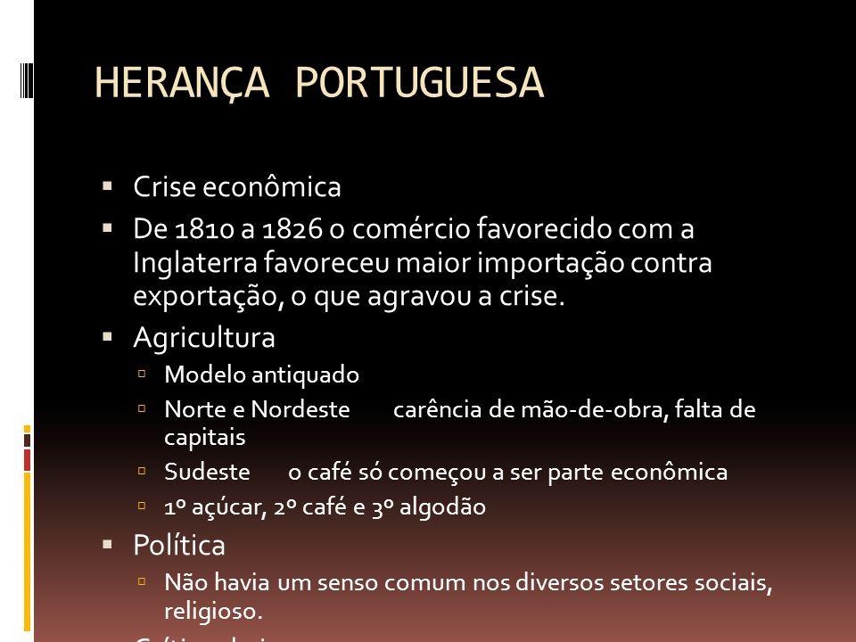 HERANÇA PORTUGUESA  Crise econômica  De 1810 a 1826 o comércio favorecido com a Inglaterra favoreceu maior importação contra exportação, o que agravou a crise.