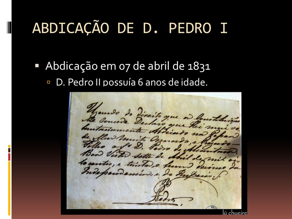 ABDICAÇÃO DE D. PEDRO I  Abdicação em 07 de abril de 1831  D. Pedro II possuía 6 anos de idade.
