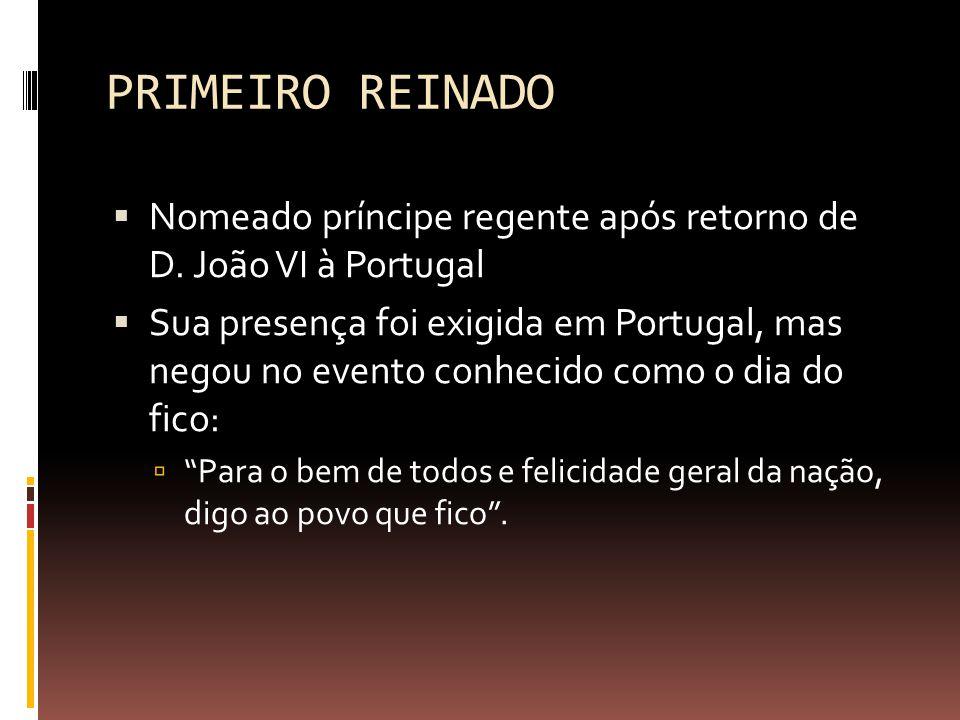 PRIMEIRO REINADO  Nomeado príncipe regente após retorno de D.