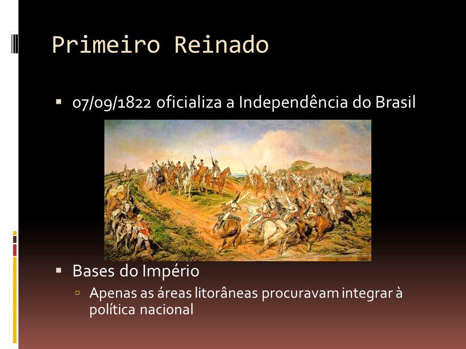 Primeiro Reinado  07/09/1822 oficializa a Independência do Brasil  Bases do Império  Apenas as áreas litorâneas procuravam integrar à política nacional