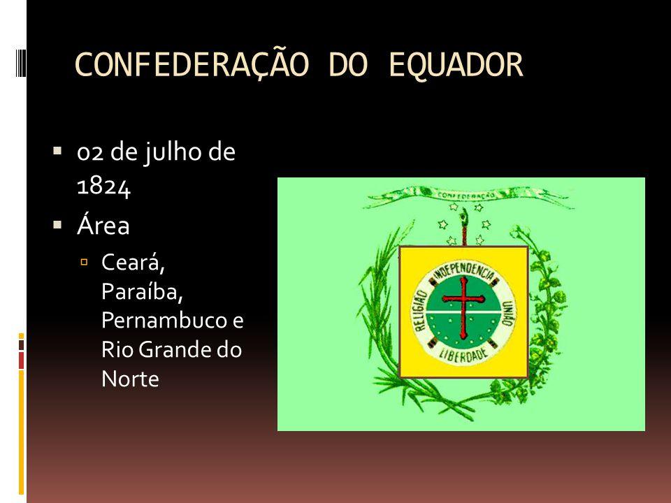 CONFEDERAÇÃO DO EQUADOR  02 de julho de 1824  Área  Ceará, Paraíba, Pernambuco e Rio Grande do Norte
