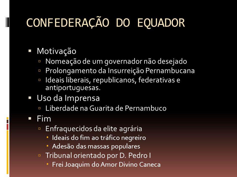 CONFEDERAÇÃO DO EQUADOR  Motivação  Nomeação de um governador não desejado  Prolongamento da Insurreição Pernambucana  Ideais liberais, republicanos, federativas e antiportuguesas.
