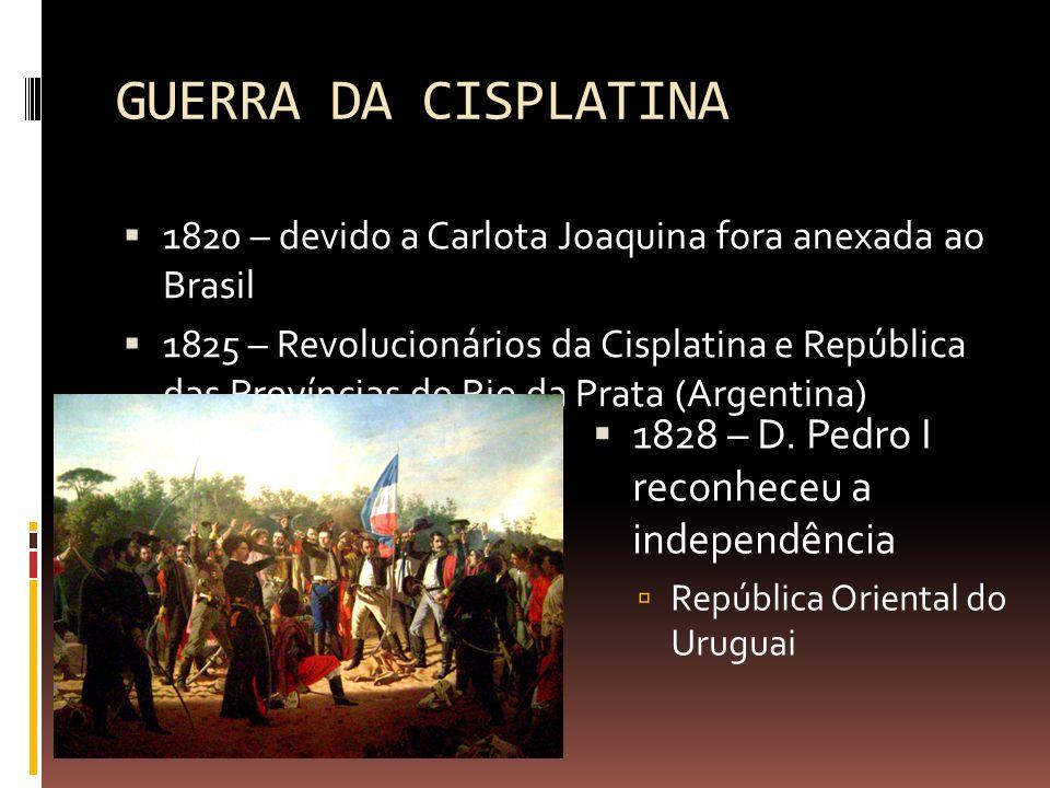 GUERRA DA CISPLATINA  1820 – devido a Carlota Joaquina fora anexada ao Brasil  1825 – Revolucionários da Cisplatina e República das Províncias do Rio da Prata (Argentina)  1828 – D.