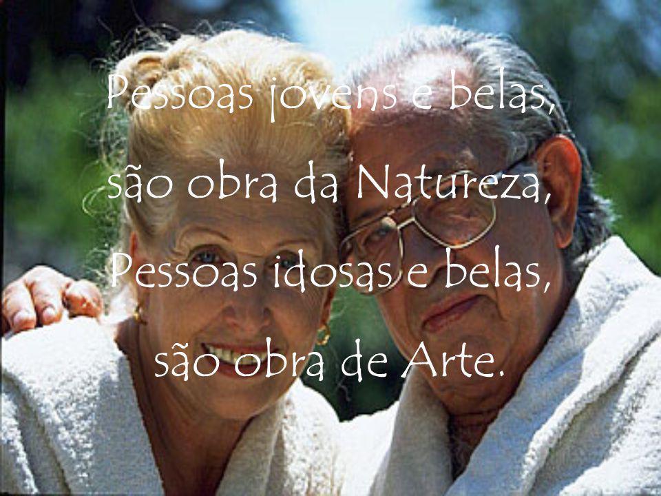 Pessoas jovens e belas, são obra da Natureza, Pessoas idosas e belas, são obra de Arte.