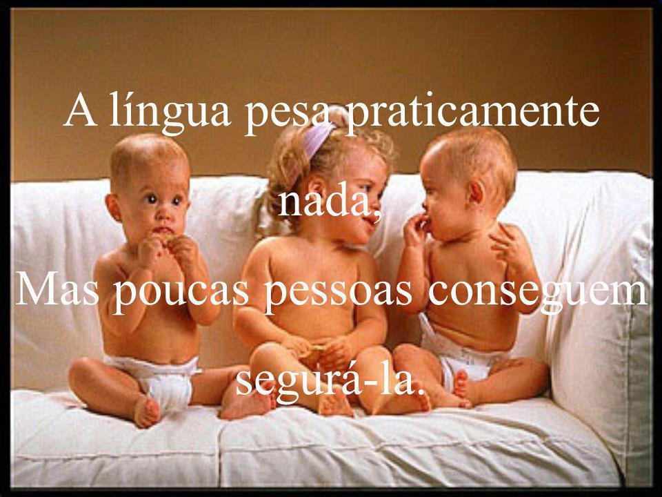 A língua pesa praticamente nada, Mas poucas pessoas conseguem segurá-la.