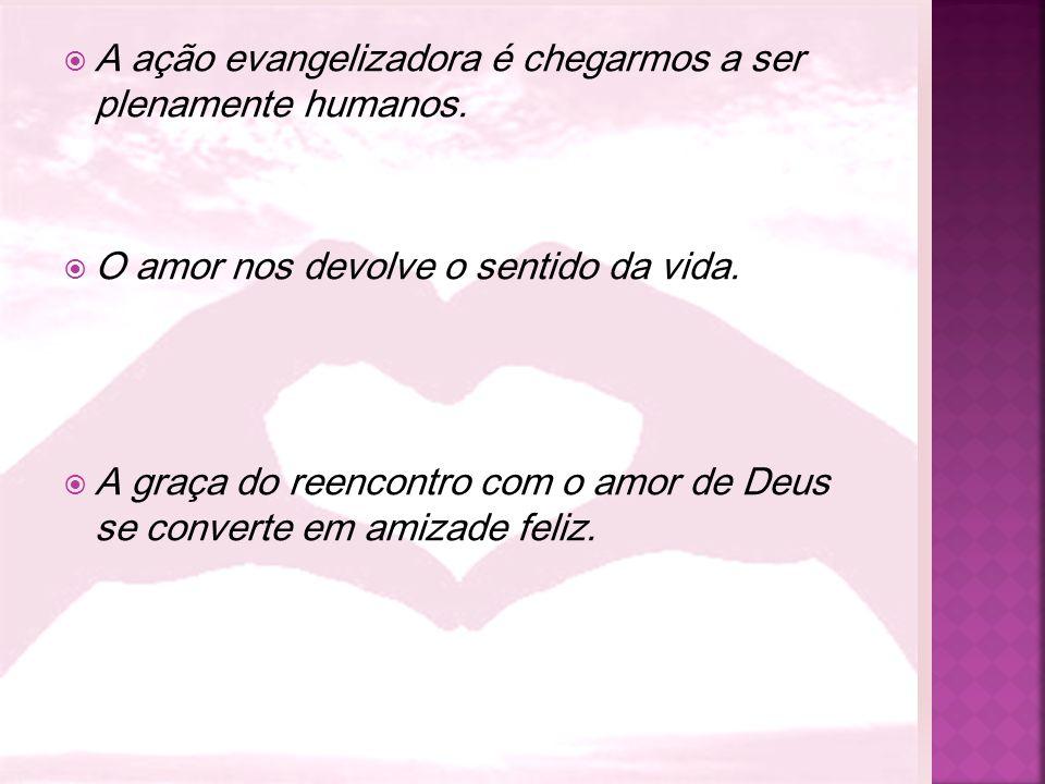  A ação evangelizadora é chegarmos a ser plenamente humanos.  O amor nos devolve o sentido da vida.  A graça do reencontro com o amor de Deus se co