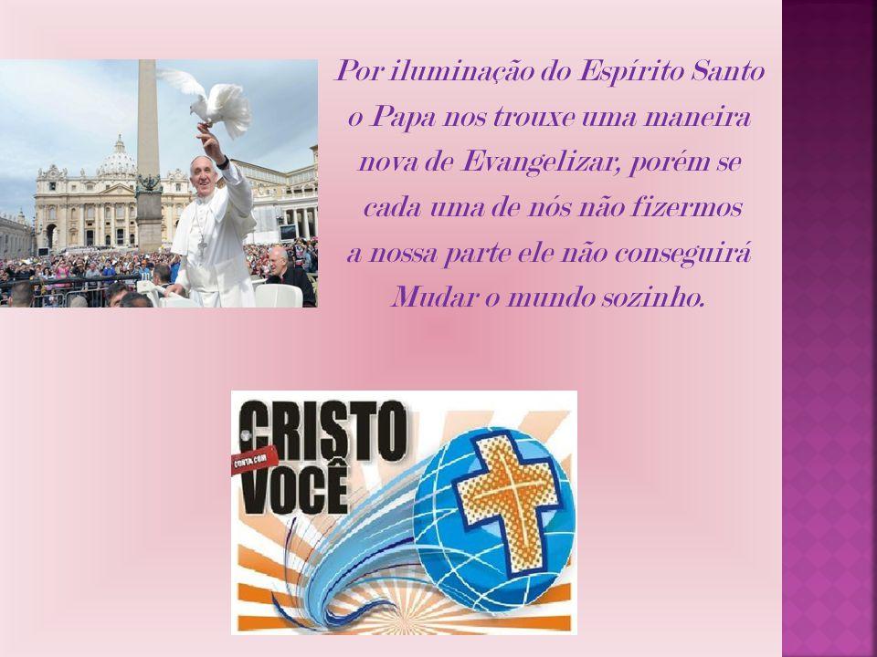Por iluminação do Espírito Santo o Papa nos trouxe uma maneira nova de Evangelizar, porém se cada uma de nós não fizermos a nossa parte ele não conseg