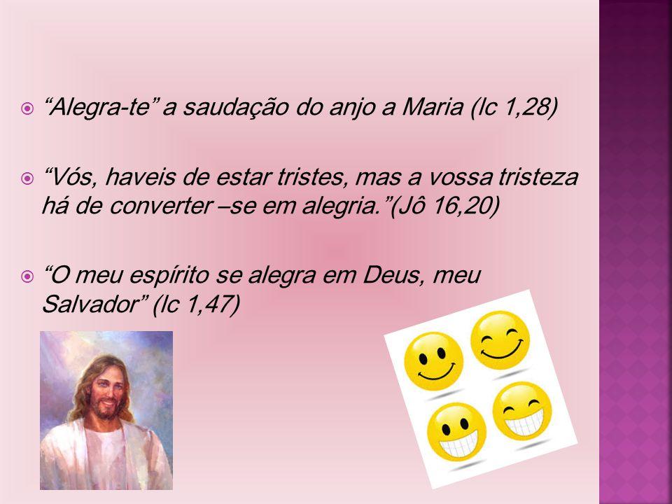 """ """"Alegra-te"""" a saudação do anjo a Maria (lc 1,28)  """"Vós, haveis de estar tristes, mas a vossa tristeza há de converter –se em alegria.""""(Jô 16,20) """