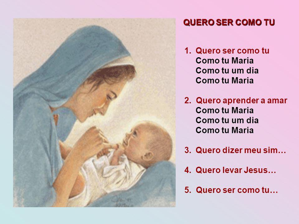 QUERO SER COMO TU 1.Quero ser como tu Como tu Maria Como tu um dia Como tu Maria 2. Quero aprender a amar Como tu Maria Como tu um dia Como tu Maria 3