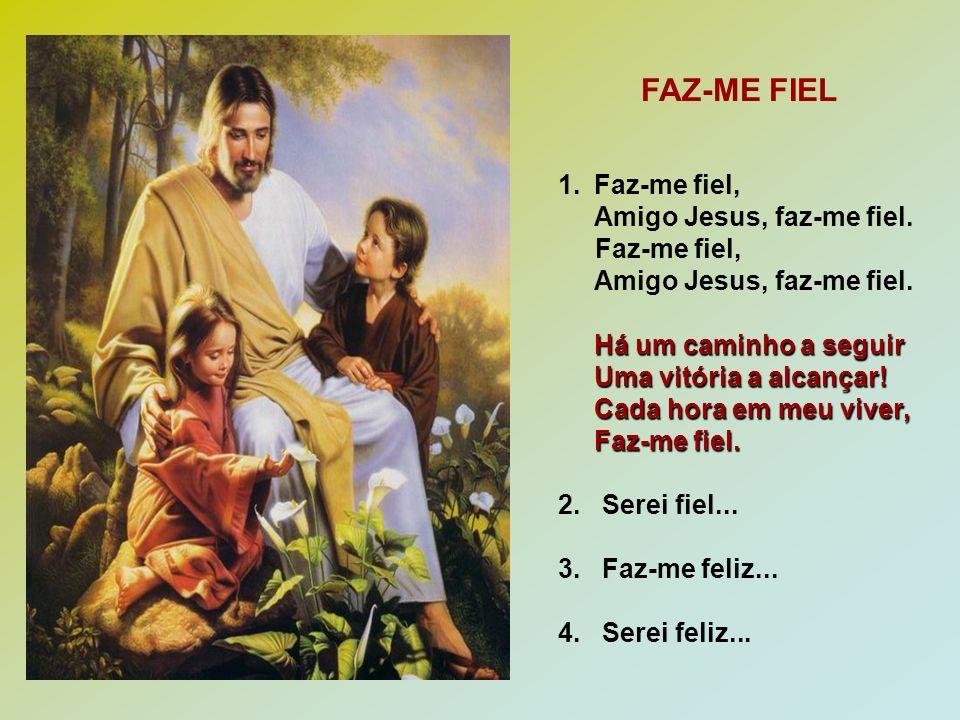 1.Faz-me fiel, Amigo Jesus, faz-me fiel. Faz-me fiel, Amigo Jesus, faz-me fiel. Há um caminho a seguir Uma vitória a alcançar! Cada hora em meu viver,