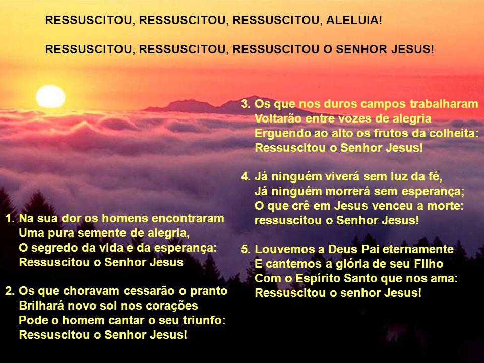1. Na sua dor os homens encontraram Uma pura semente de alegria, O segredo da vida e da esperança: Ressuscitou o Senhor Jesus 2. Os que choravam cessa