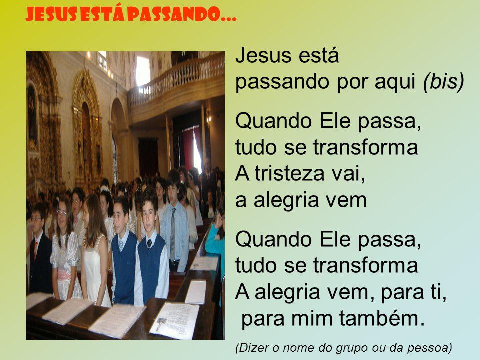 JESUS ESTÁ PASSANDO... Jesus está passando por aqui (bis) Quando Ele passa, tudo se transforma A tristeza vai, a alegria vem Quando Ele passa, tudo se