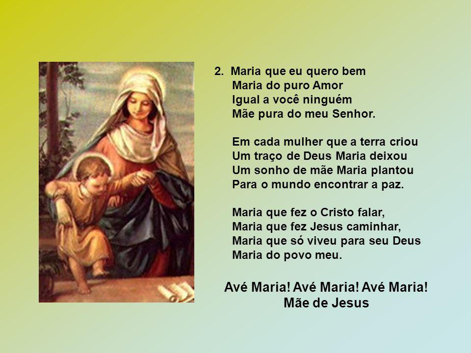 Avé Maria! Avé Maria! Avé Maria! Mãe de Jesus 2. Maria que eu quero bem Maria do puro Amor Igual a você ninguém Mãe pura do meu Senhor. Em cada mulher