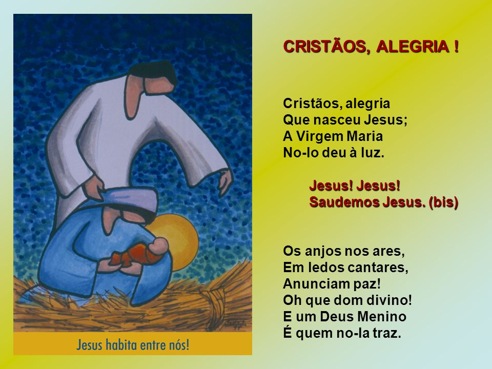 CRISTÃOS, ALEGRIA ! Cristãos, alegria Que nasceu Jesus; A Virgem Maria No-lo deu à luz. Jesus! Jesus! Jesus! Jesus! Saudemos Jesus. (bis) Saudemos Jes