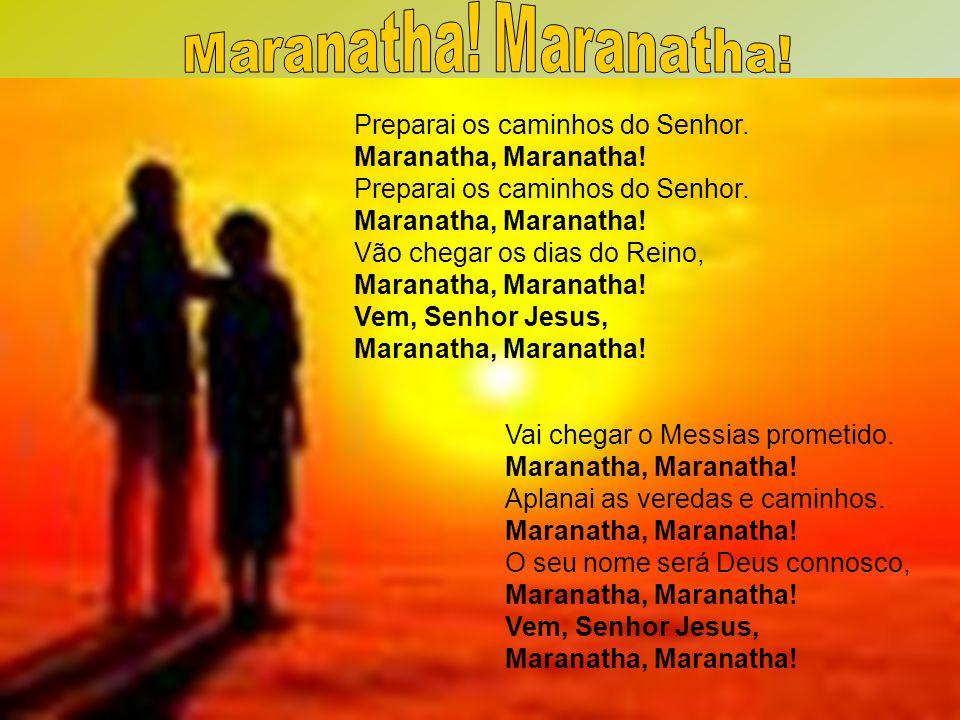 Preparai os caminhos do Senhor. Maranatha, Maranatha! Preparai os caminhos do Senhor. Maranatha, Maranatha! Vão chegar os dias do Reino, Maranatha, Ma