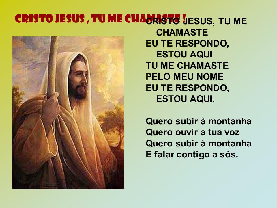 CRISTO JESUS, TU ME CHAMASTE ! CRISTO JESUS, TU ME CHAMASTE EU TE RESPONDO, ESTOU AQUI TU ME CHAMASTE PELO MEU NOME EU TE RESPONDO, ESTOU AQUI. Quero