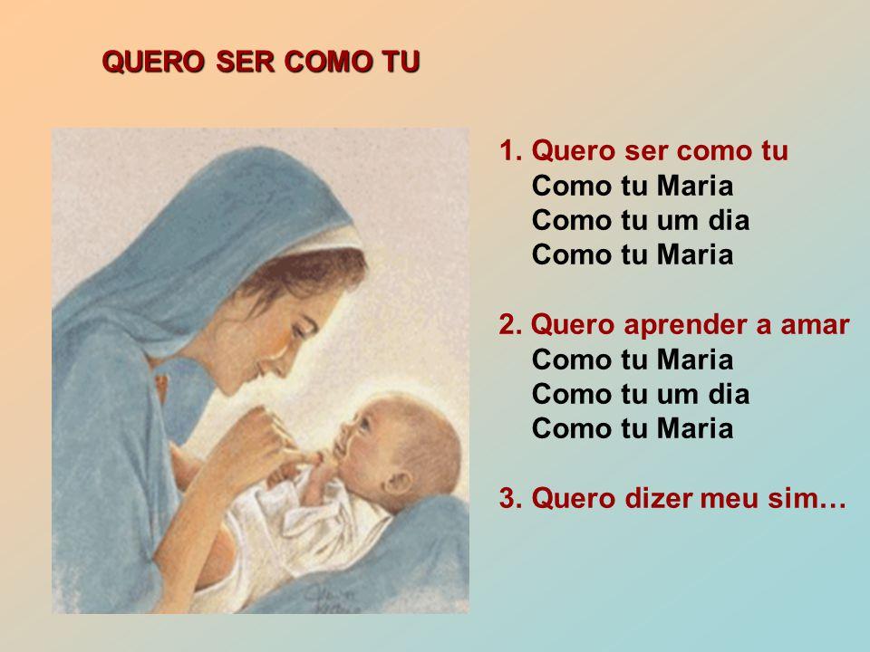 1.Quero ser como tu Como tu Maria Como tu um dia Como tu Maria 2.