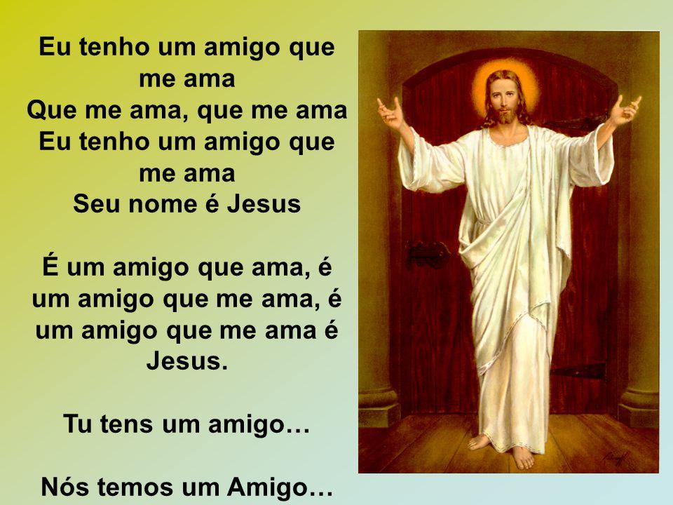 Eu tenho um amigo que me ama Que me ama, que me ama Eu tenho um amigo que me ama Seu nome é Jesus É um amigo que ama, é um amigo que me ama, é um amig