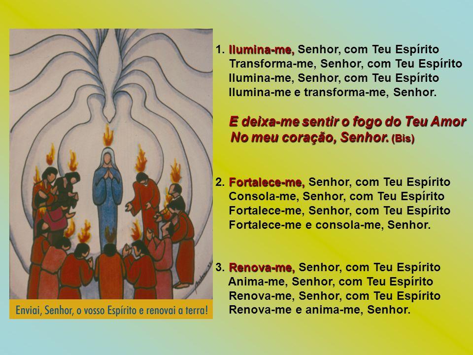 Ilumina-me, 1. Ilumina-me, Senhor, com Teu Espírito Transforma-me, Senhor, com Teu Espírito Ilumina-me, Senhor, com Teu Espírito Ilumina-me e transfor
