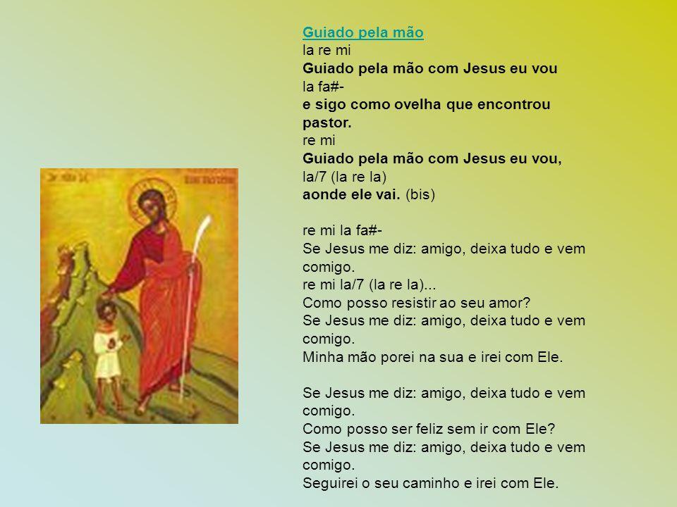 Guiado pela mão la re mi Guiado pela mão com Jesus eu vou la fa#- e sigo como ovelha que encontrou pastor. re mi Guiado pela mão com Jesus eu vou, la/