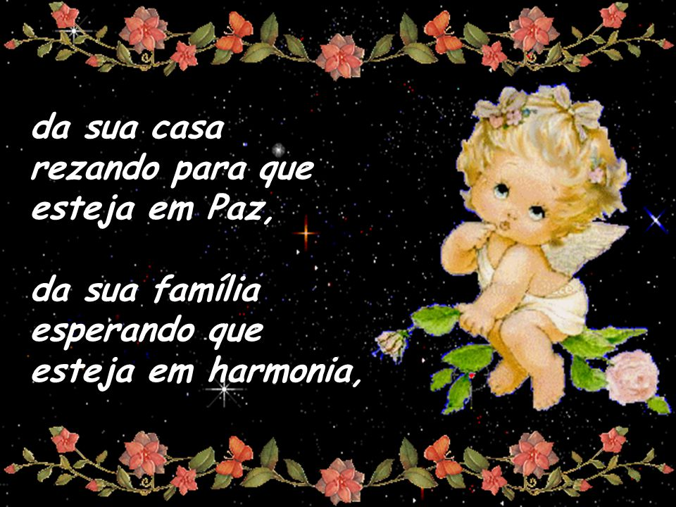 da sua casa rezando para que esteja em Paz, da sua família esperando que esteja em harmonia,