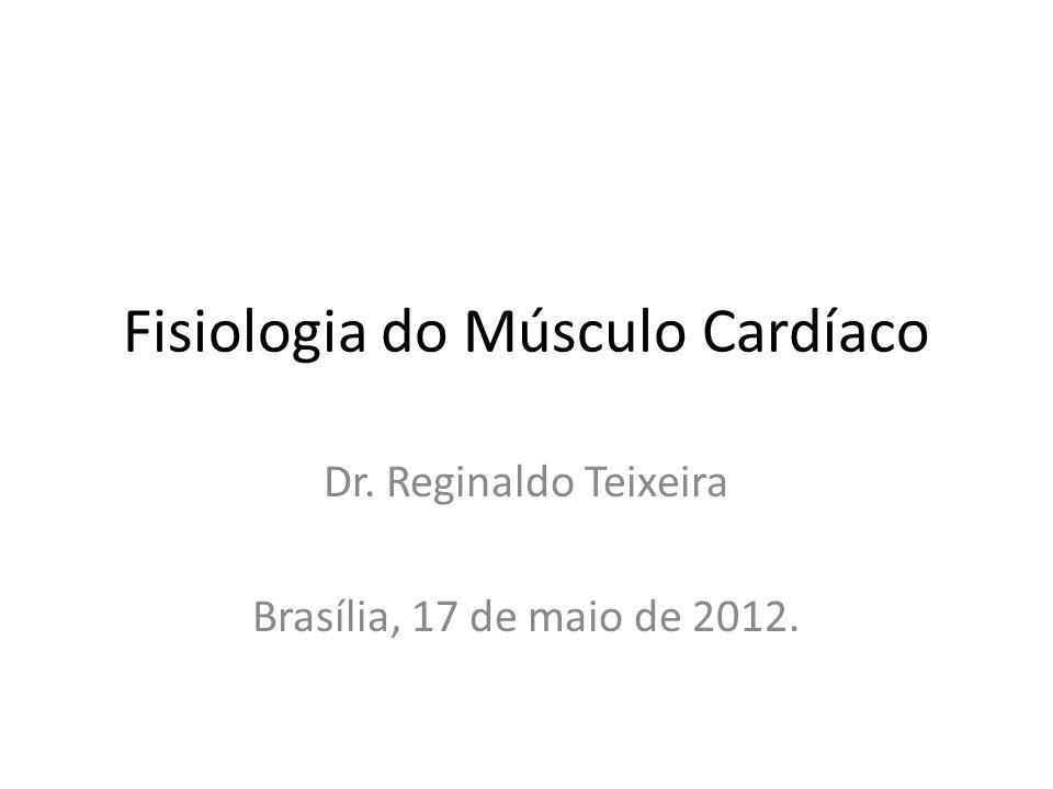 Fisiologia do Músculo Cardíaco Dr. Reginaldo Teixeira Brasília, 17 de maio de 2012.