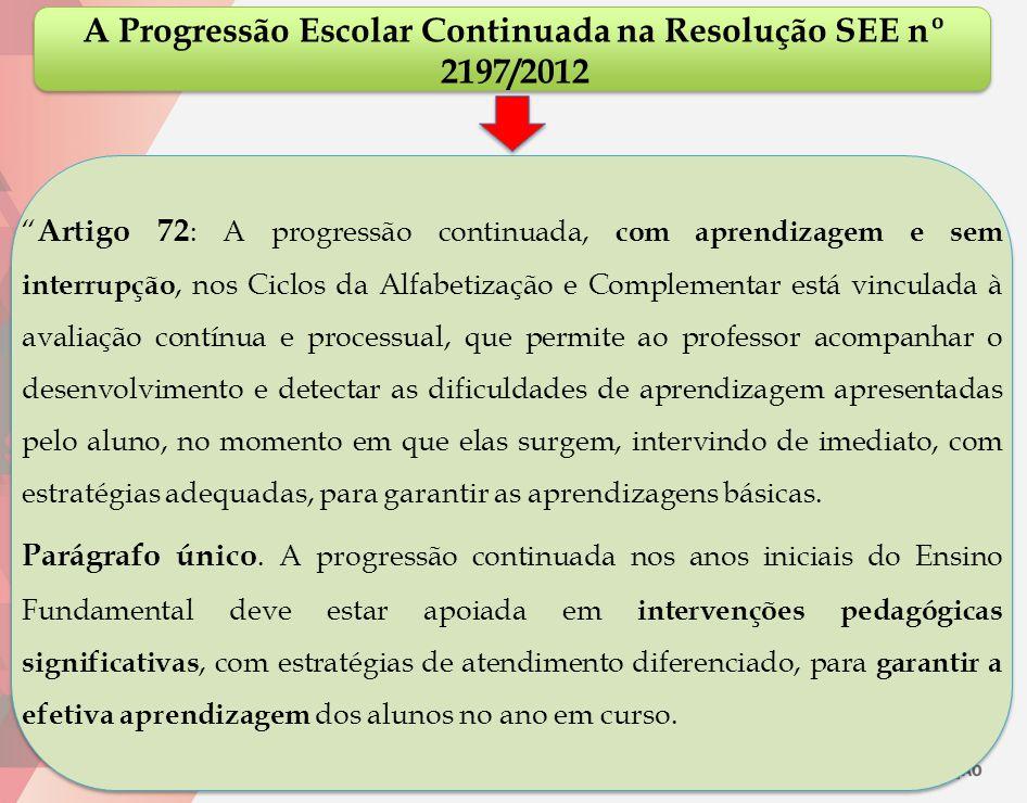 """A Progressão Escolar Continuada na Resolução SEE nº 2197/2012 """" Artigo 72 : A progressão continuada, com aprendizagem e sem interrupção, nos Ciclos da"""