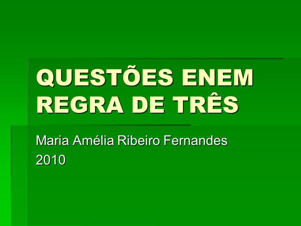 QUESTÕES ENEM REGRA DE TRÊS Maria Amélia Ribeiro Fernandes 2010