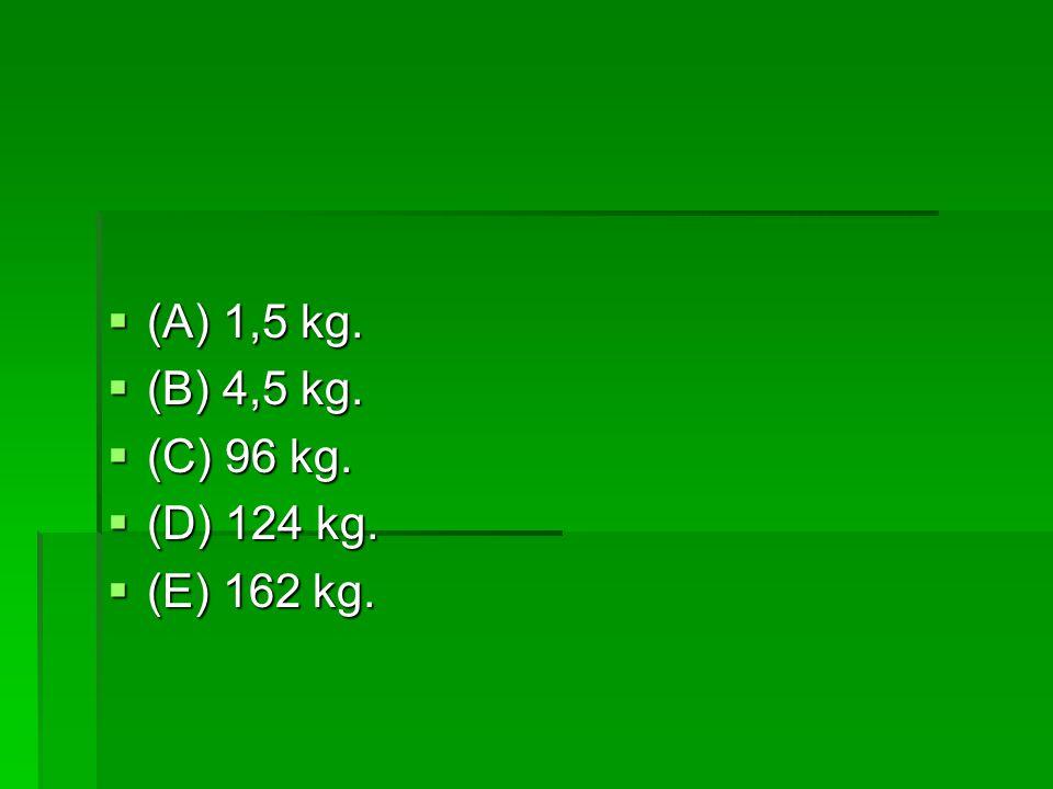  (A) 1,5 kg.  (B) 4,5 kg.  (C) 96 kg.  (D) 124 kg.  (E) 162 kg.