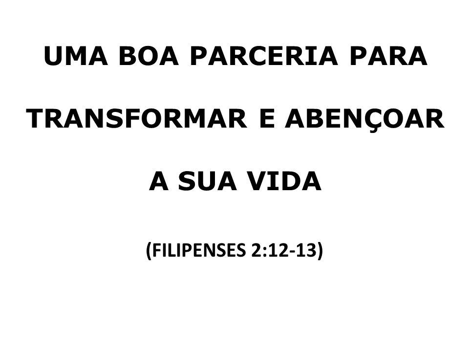 UMA BOA PARCERIA PARA TRANSFORMAR E ABENÇOAR A SUA VIDA (FILIPENSES 2:12-13)