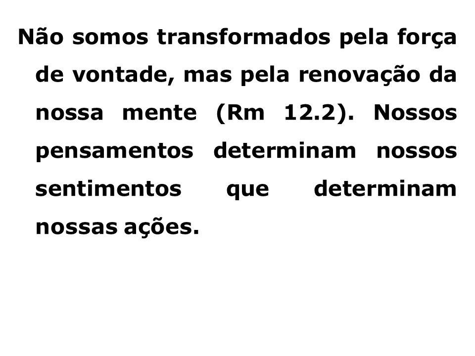 Não somos transformados pela força de vontade, mas pela renovação da nossa mente (Rm 12.2). Nossos pensamentos determinam nossos sentimentos que deter