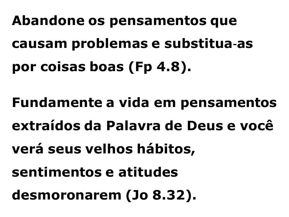 Abandone os pensamentos que causam problemas e substitua ‐ as por coisas boas (Fp 4.8). Fundamente a vida em pensamentos extraídos da Palavra de Deus