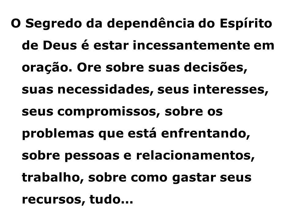 O Segredo da dependência do Espírito de Deus é estar incessantemente em oração. Ore sobre suas decisões, suas necessidades, seus interesses, seus comp