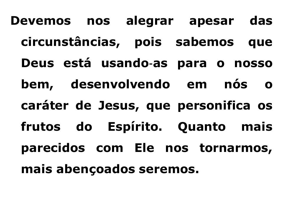 Devemos nos alegrar apesar das circunstâncias, pois sabemos que Deus está usando ‐ as para o nosso bem, desenvolvendo em nós o caráter de Jesus, que p