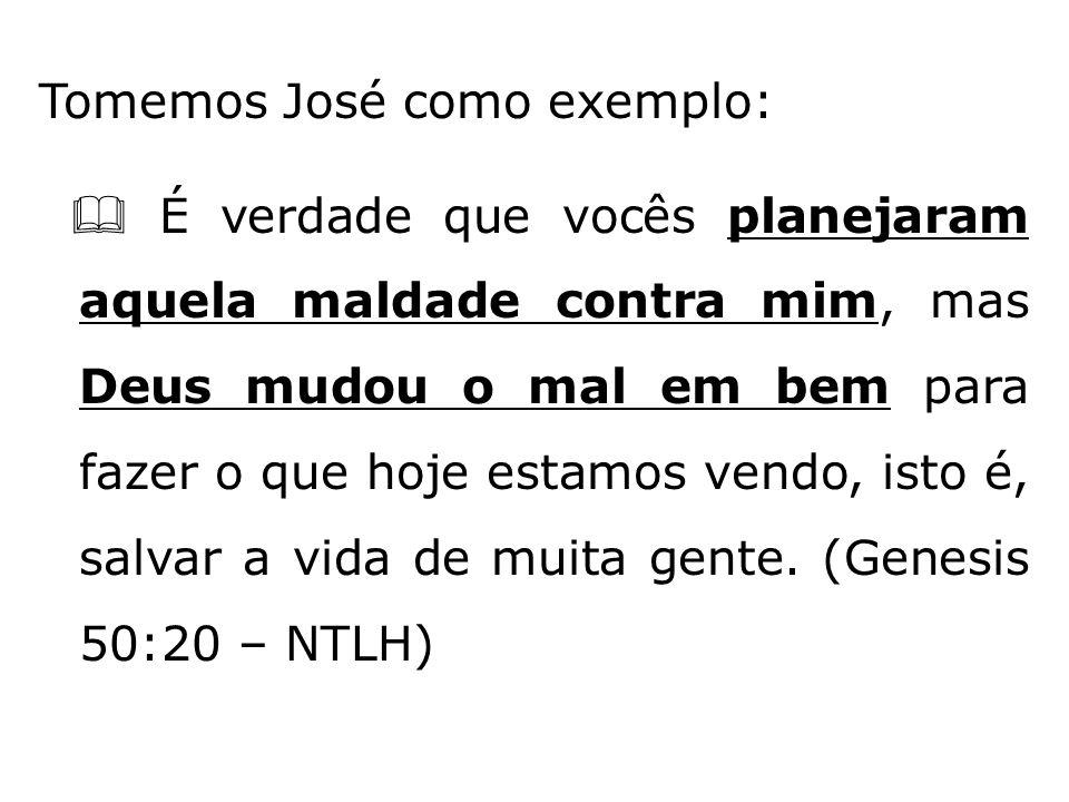 Tomemos José como exemplo:  É verdade que vocês planejaram aquela maldade contra mim, mas Deus mudou o mal em bem para fazer o que hoje estamos vendo