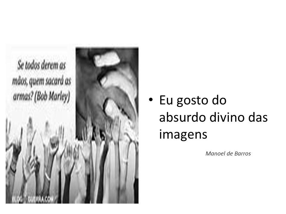 • Eu gosto do absurdo divino das imagens Manoel de Barros