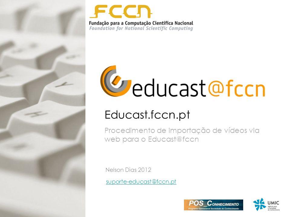 Educast.fccn.pt Procedimento de importação de vídeos via web para o Educast@fccn suporte-educast@fccn.pt Nelson Dias 2012