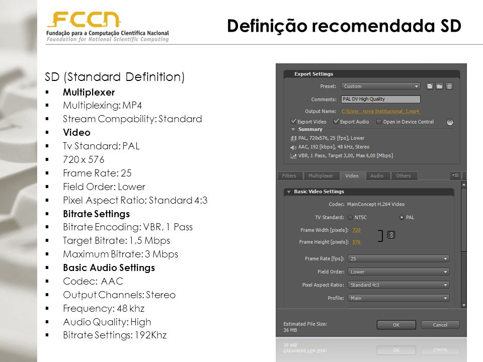 Definição recomendada HD HD (High Definition)  Multiplexer  Multiplexing: MP4  Stream Compability: Standard  Video  Tv Standard: PAL  1280 x 720  Frame Rate: 25  Field Order: Progressive  Pixel Aspect Ratio: Widescreen 16:9  Bitrate Settings  Bitrate Encoding: VBR, 1 Pass  Target Bitrate: 1,5 Mbps  Maximum Bitrate: 3 Mbps  Basic Audio Settings  Codec: AAC  Output Channels: Stereo  Frequency: 48 khz  Audio Quality: High  Bitrate Settings: 192Khz