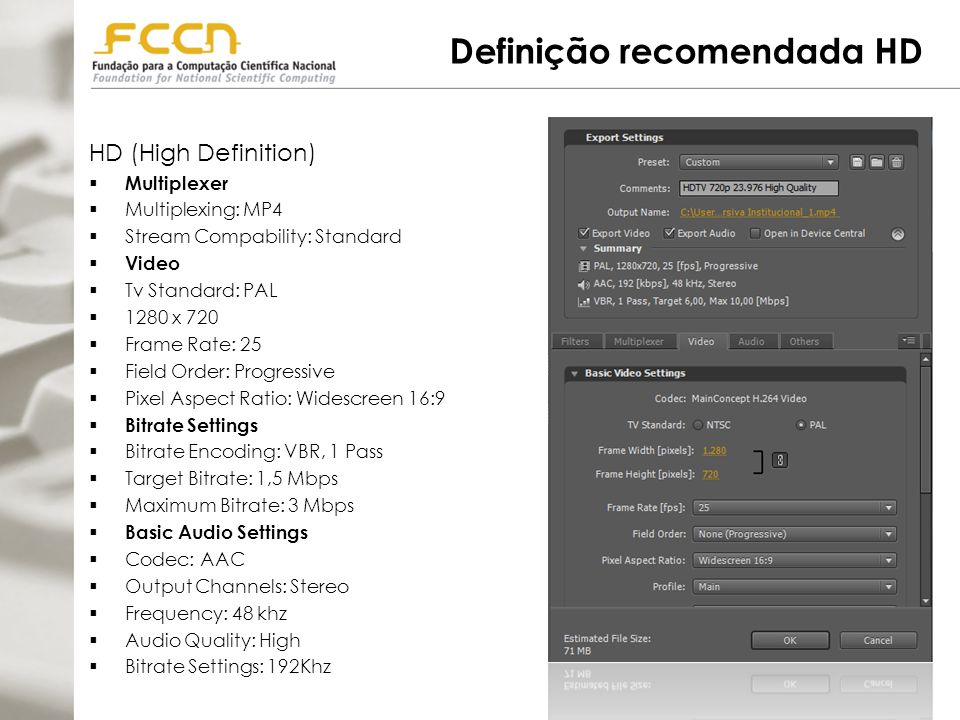 Definição recomendada HD HD (High Definition)  Multiplexer  Multiplexing: MP4  Stream Compability: Standard  Video  Tv Standard: PAL  1280 x 720  Frame Rate: 25  Field Order: Progressive  Pixel Aspect Ratio: Widescreen 16:9  Bitrate Settings  Bitrate Encoding: VBR, 1 Pass  Target Bitrate: 1,5 Mbps  Maximum Bitrate: 3 Mbps  Basic Audio Settings  Codec: AAC  Output Channels: Stereo  Frequency: 48 khz  Audio Quality: High  Bitrate Settings: 192Khz