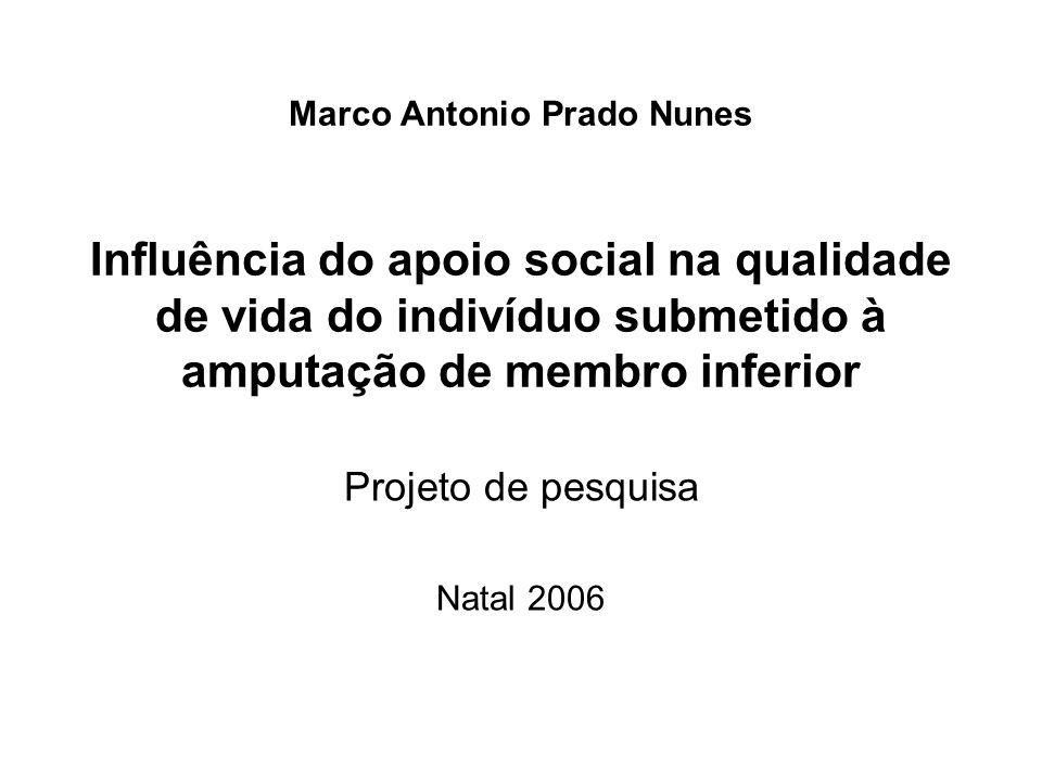 Marco Antonio Prado Nunes Influência do apoio social na qualidade de vida do indivíduo submetido à amputação de membro inferior Projeto de pesquisa Natal 2006