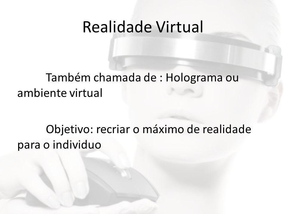 Realidade Virtual Também chamada de : Holograma ou ambiente virtual Objetivo: recriar o máximo de realidade para o individuo