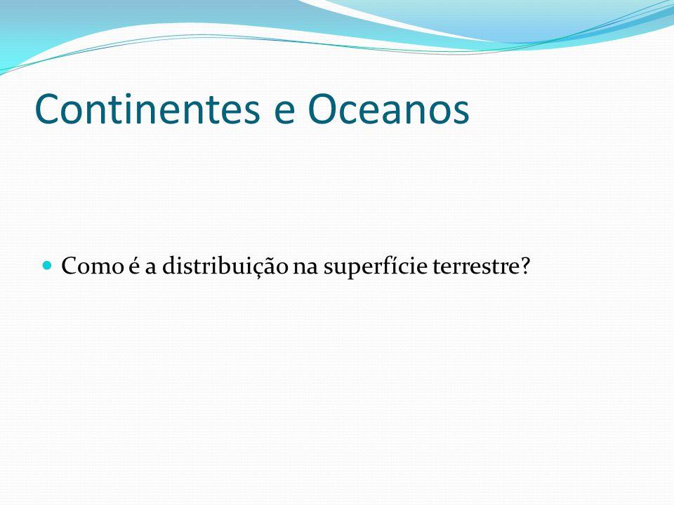 Continentes e Oceanos  Como é a distribuição na superfície terrestre?