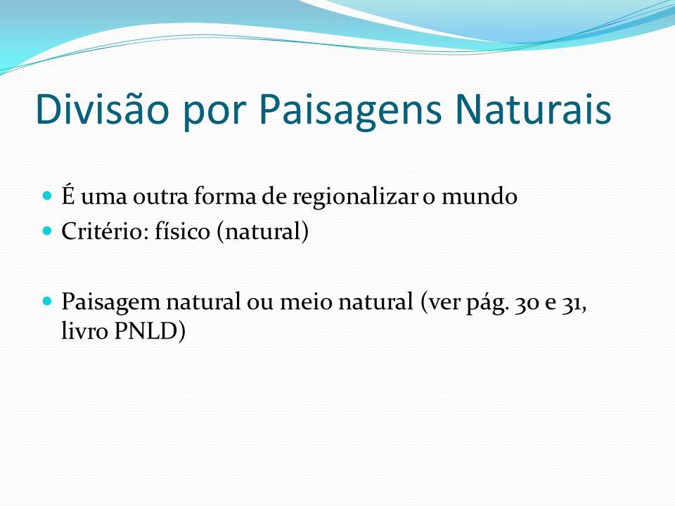 Divisão por Paisagens Naturais  É uma outra forma de regionalizar o mundo  Critério: físico (natural)  Paisagem natural ou meio natural (ver pág.