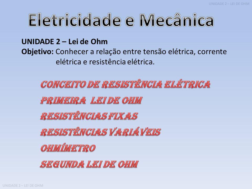 UNIDADE 2 – LEI DE OHM UNIDADE 2 – Lei de Ohm Objetivo: Conhecer a relação entre tensão elétrica, corrente elétrica e resistência elétrica.