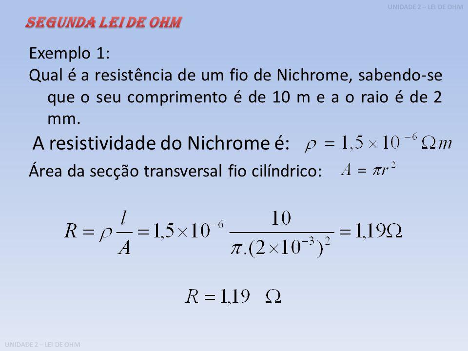 UNIDADE 2 – LEI DE OHM Exemplo 1: Qual é a resistência de um fio de Nichrome, sabendo-se que o seu comprimento é de 10 m e a o raio é de 2 mm.