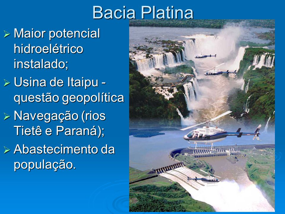 Bacia Platina  Maior potencial hidroelétrico instalado;  Usina de Itaipu - questão geopolítica  Navegação (rios Tietê e Paraná);  Abastecimento da