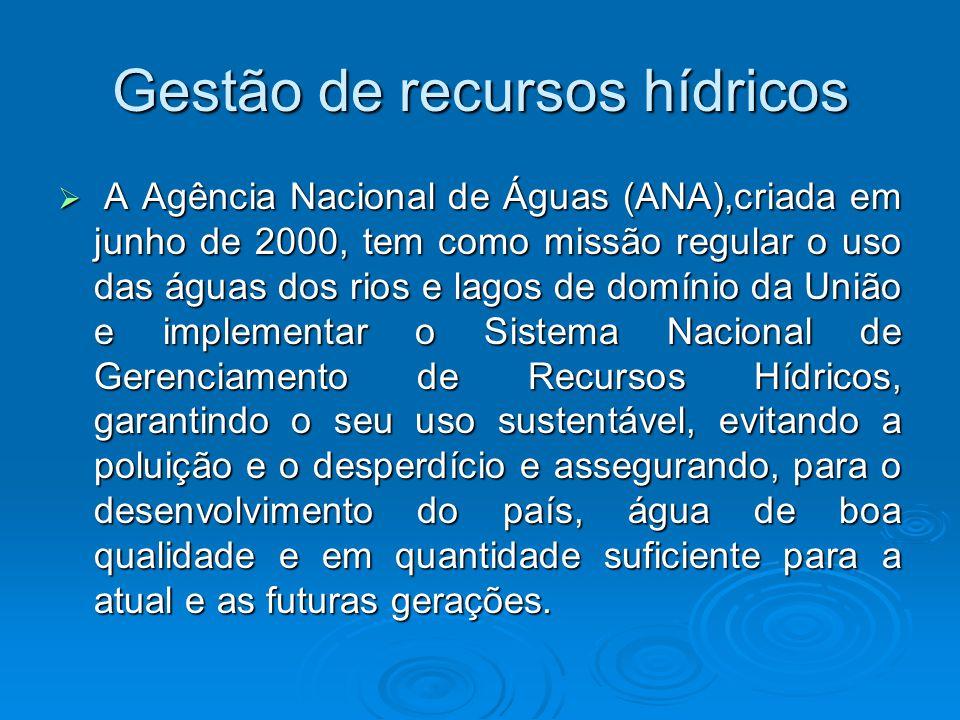 Gestão de recursos hídricos  A Agência Nacional de Águas (ANA),criada em junho de 2000, tem como missão regular o uso das águas dos rios e lagos de d